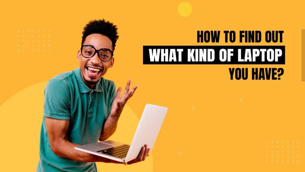 Here's What You Can Do: 4 Ways to Find Out What Kind of Laptop You Have